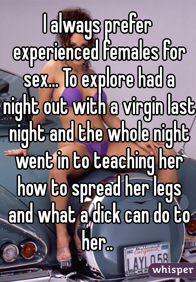 I always prefer experienced females for sex... To explore had a night out with a virgin last night and the whole night went in to teaching her how to spread her legs and what a dick can do to her..