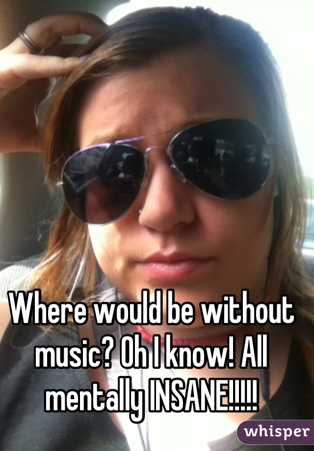 Where would be without music? Oh I know! All mentally INSANE!!!!!