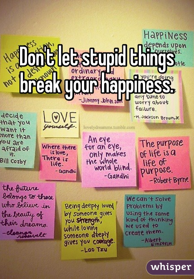 Don't let stupid things break your happiness.