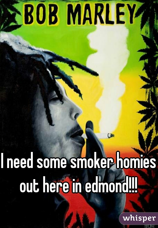 I need some smoker homies out here in edmond!!!
