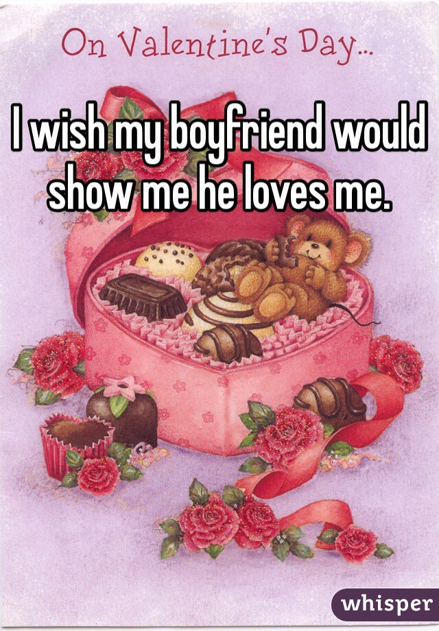 I wish my boyfriend would show me he loves me.