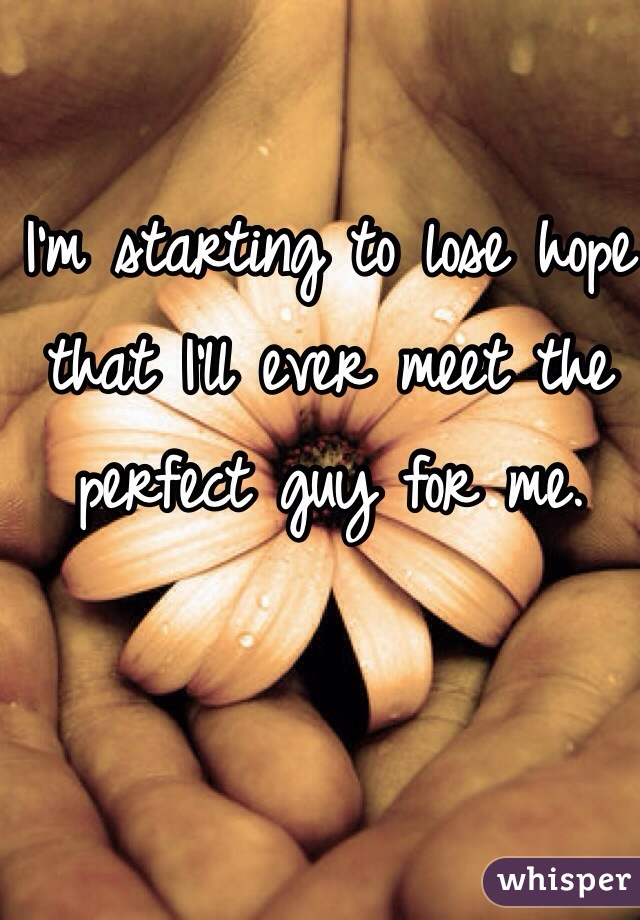 I'm starting to lose hope that I'll ever meet the perfect guy for me.