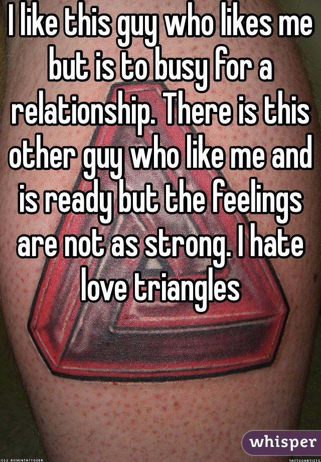 I like this guy who likes me but is to busy for a relationship. There is this other guy who like me and is ready but the feelings are not as strong. I hate love triangles