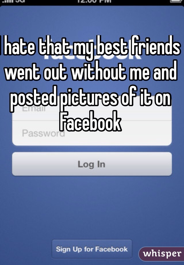 I hate that my best friends went out without me and posted pictures of it on Facebook