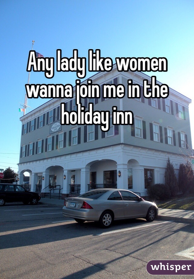 Any lady like women wanna join me in the holiday inn