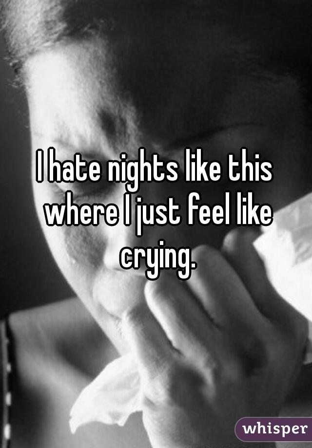 I hate nights like this where I just feel like crying.
