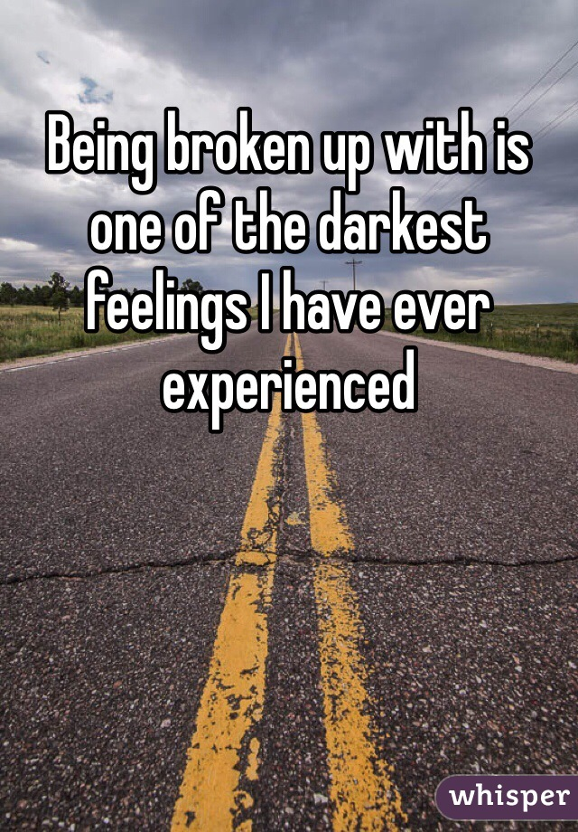 Being broken up with is one of the darkest feelings I have ever experienced