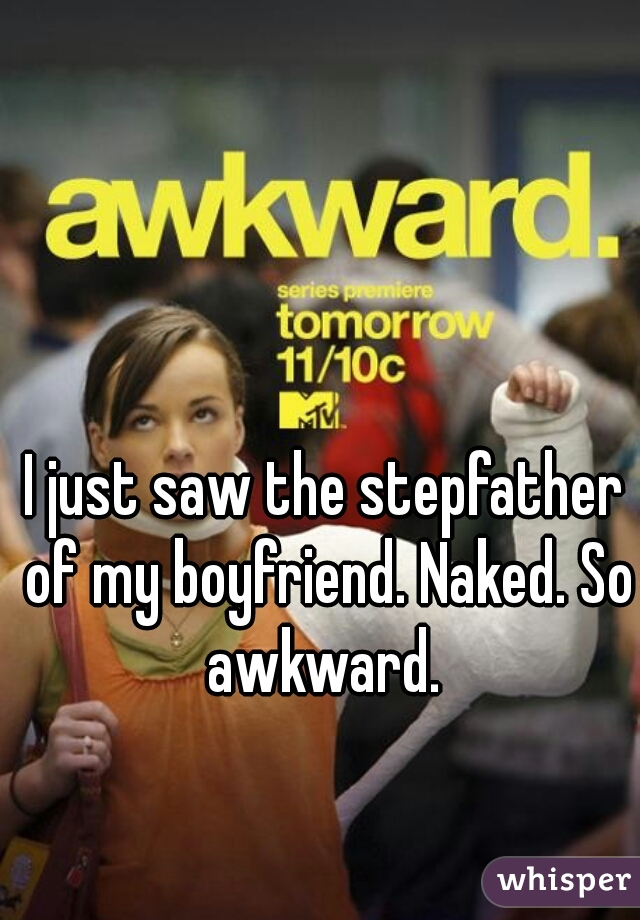 I just saw the stepfather of my boyfriend. Naked. So awkward.