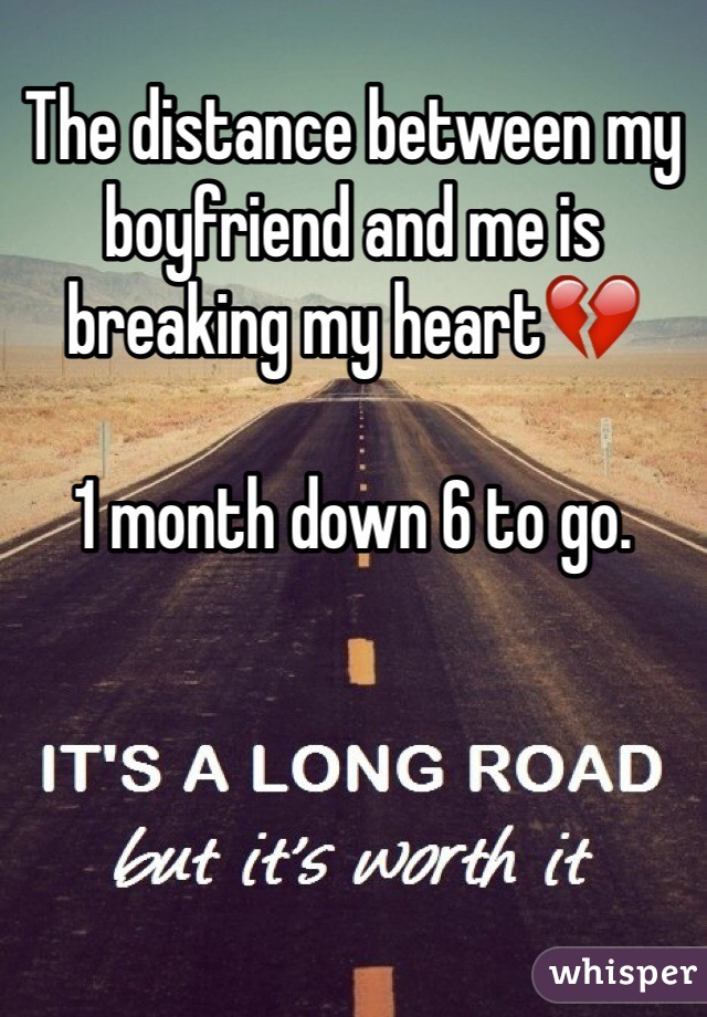The distance between my boyfriend and me is breaking my heart💔  1 month down 6 to go.