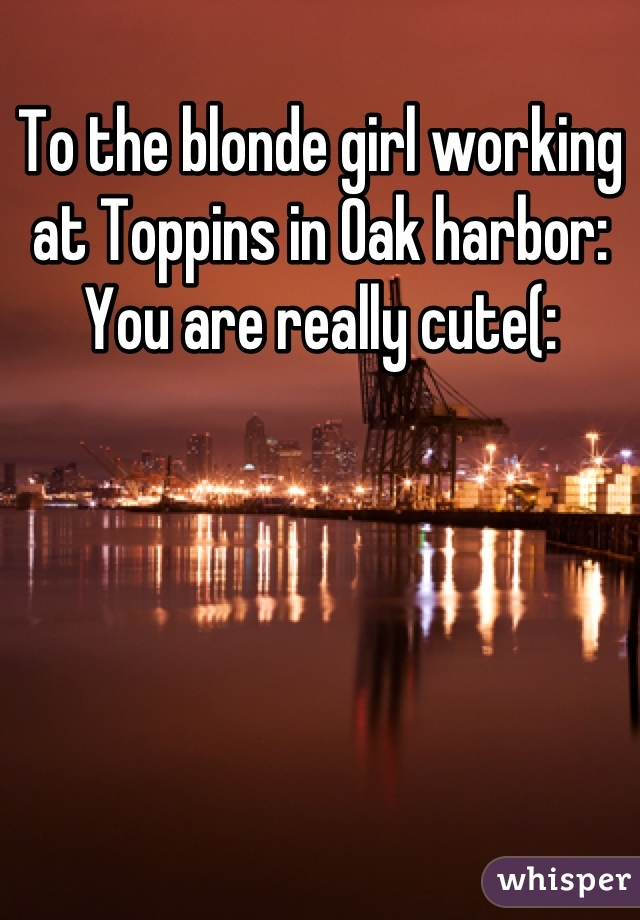 To the blonde girl working at Toppins in Oak harbor: You are really cute(: