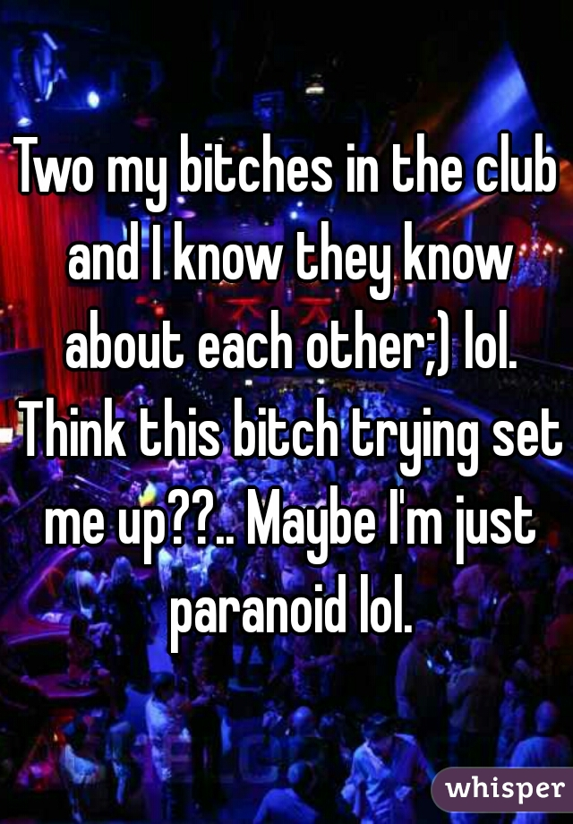 Two my bitches in the club and I know they know about each other;) lol. Think this bitch trying set me up??.. Maybe I'm just paranoid lol.
