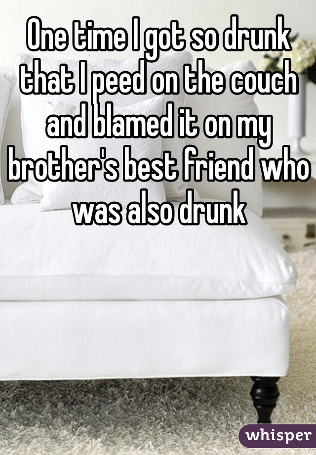 One time I got so drunk that I peed on the couch and blamed it on my brother's best friend who was also drunk
