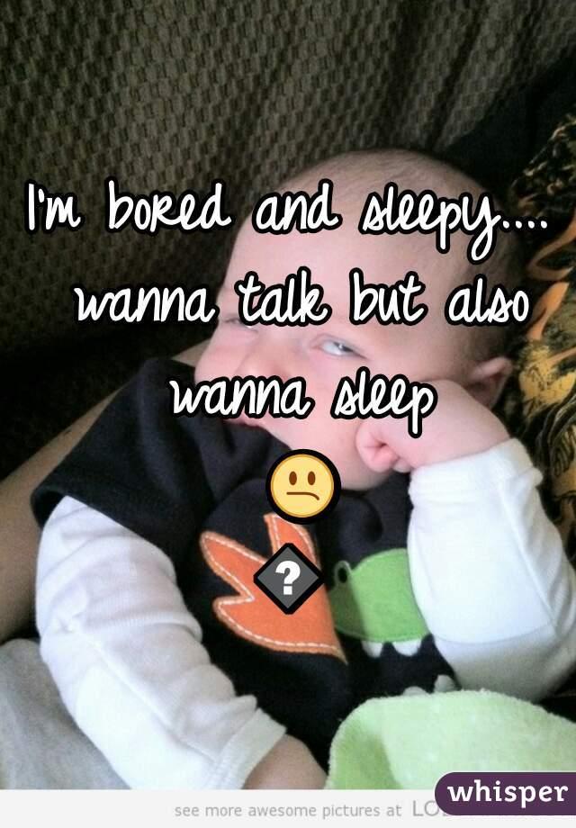 I'm bored and sleepy.... wanna talk but also wanna sleep 😕😱