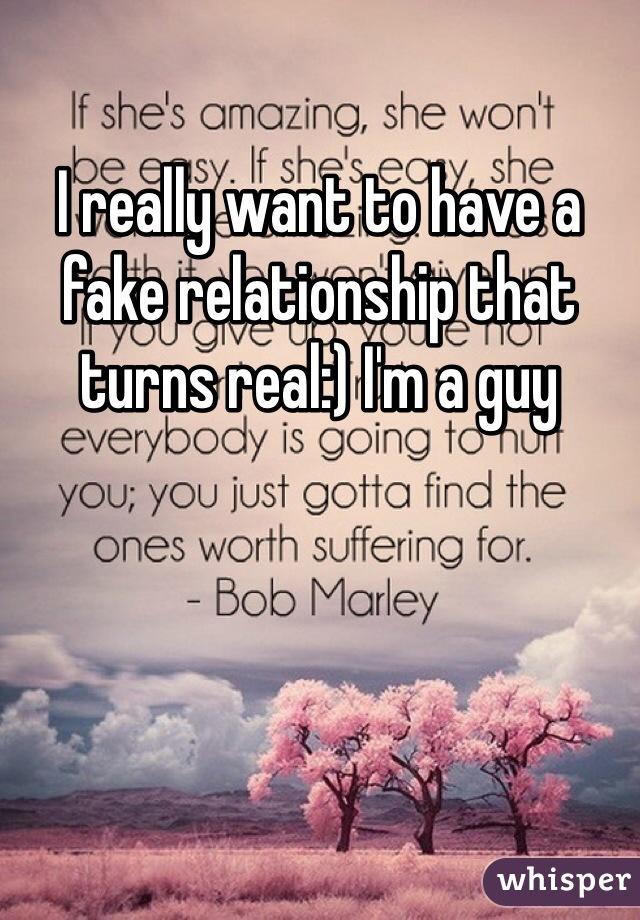 I really want to have a fake relationship that turns real:) I'm a guy