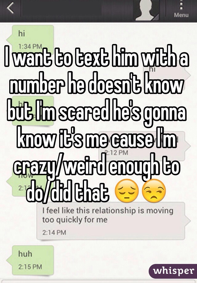 I want to text him with a number he doesn't know but I'm scared he's gonna know it's me cause I'm crazy/weird enough to do/did that 😔😒