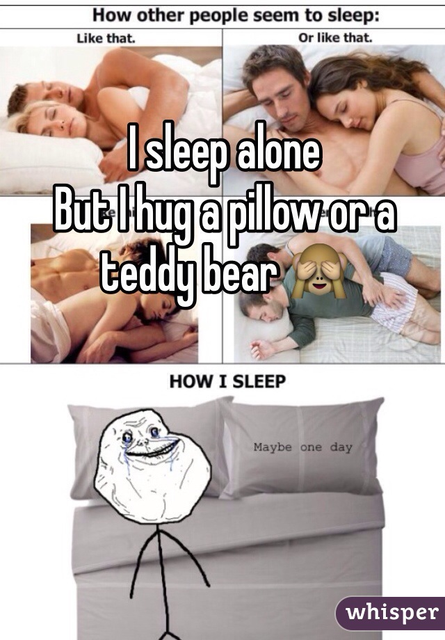 I sleep alone  But I hug a pillow or a teddy bear 🙈