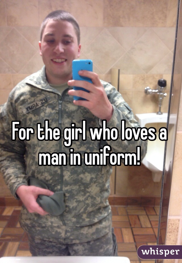 For the girl who loves a man in uniform!