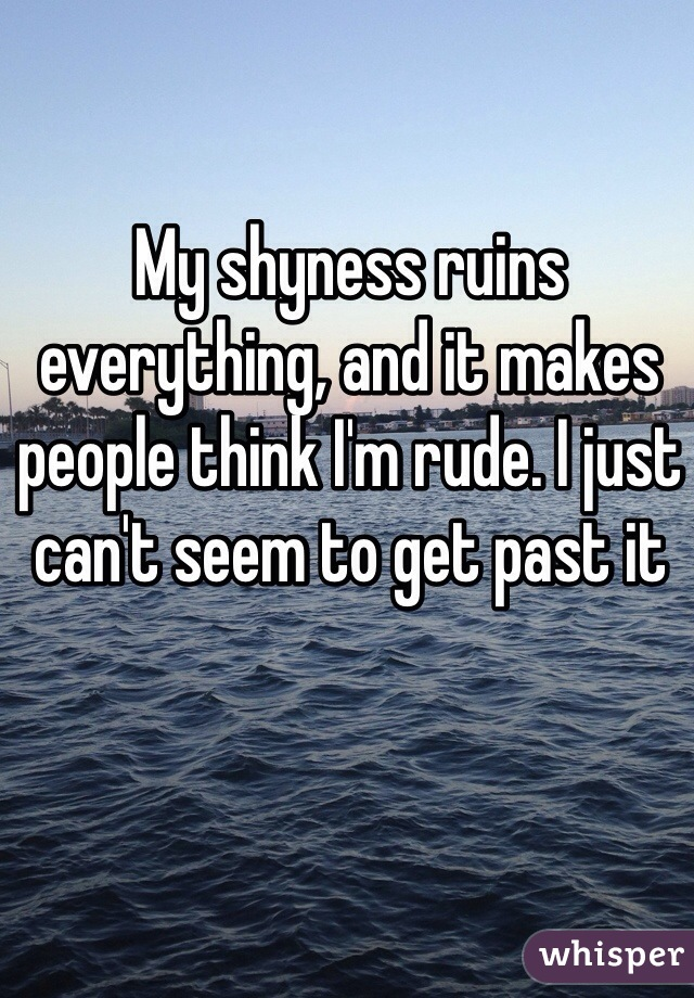 My shyness ruins everything, and it makes people think I'm rude. I just can't seem to get past it
