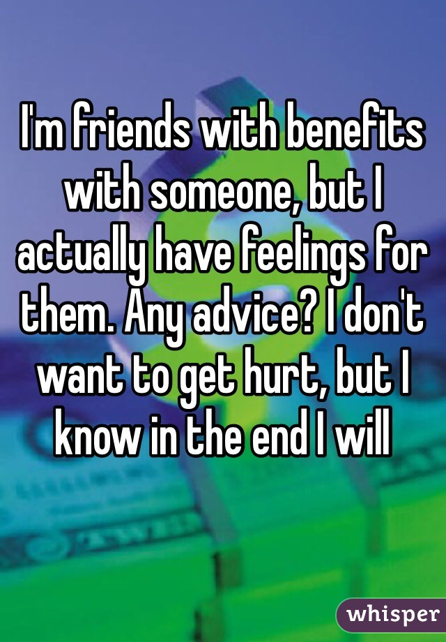 I'm friends with benefits with someone, but I actually have feelings for them. Any advice? I don't want to get hurt, but I know in the end I will