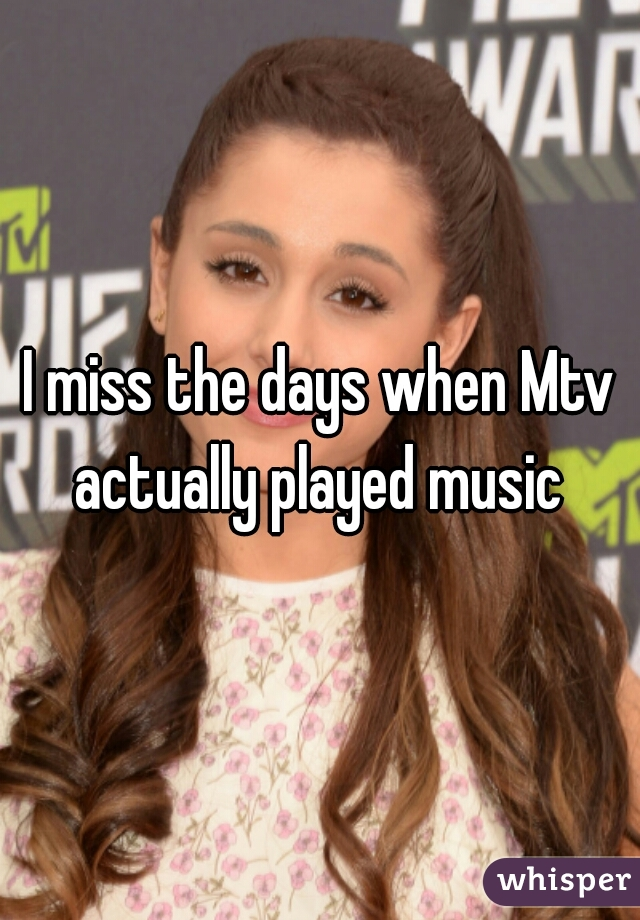 I miss the days when Mtv actually played music
