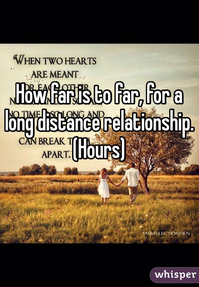 How far is to far, for a long distance relationship. (Hours)