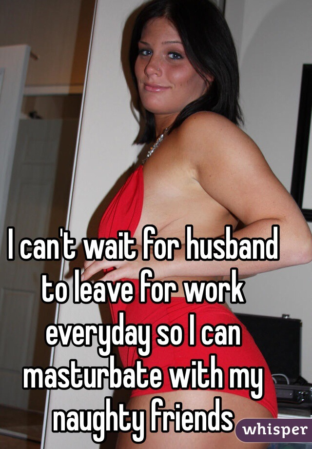 I can't wait for husband to leave for work everyday so I can masturbate with my naughty friends