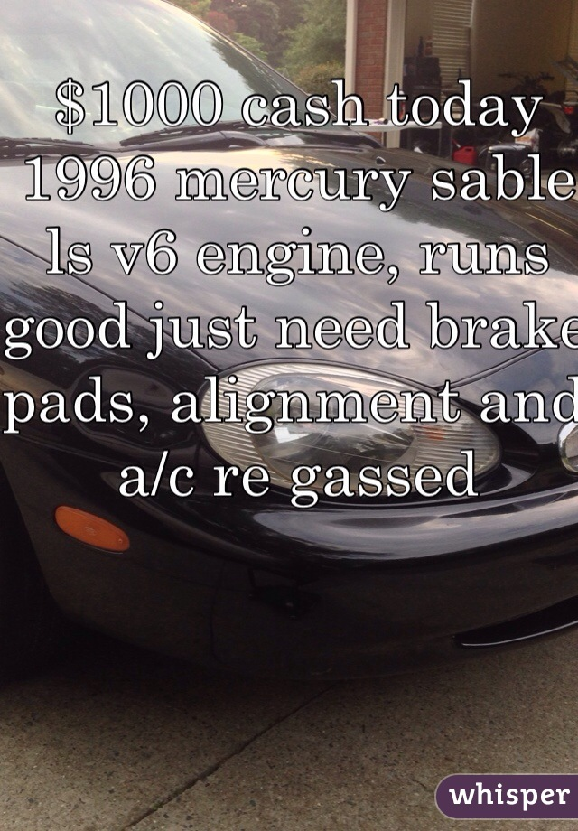 $1000 cash today 1996 mercury sable ls v6 engine, runs good just need brake pads, alignment and a/c re gassed