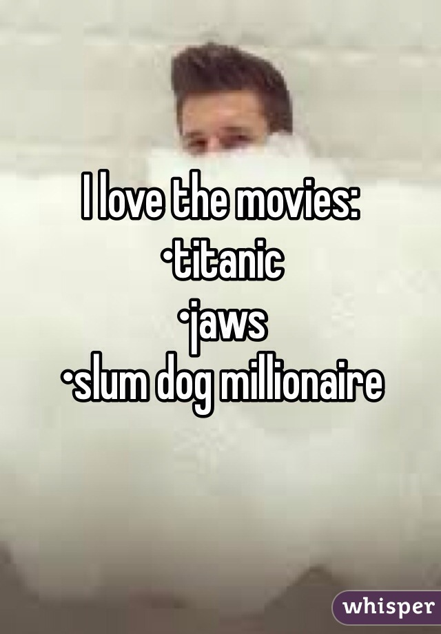 I love the movies: •titanic •jaws •slum dog millionaire