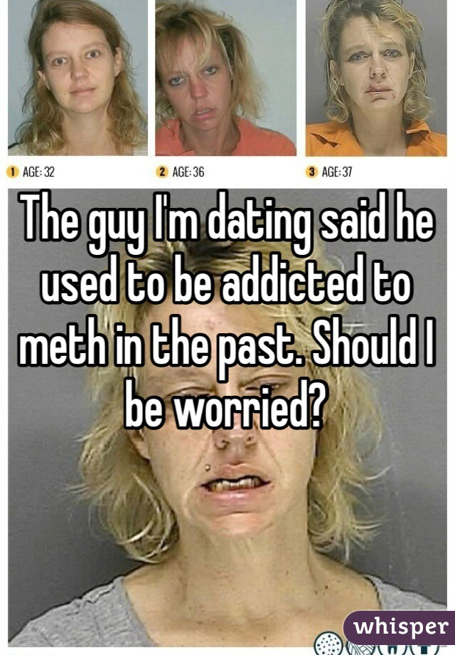 The guy I'm dating said he used to be addicted to meth in the past. Should I be worried?