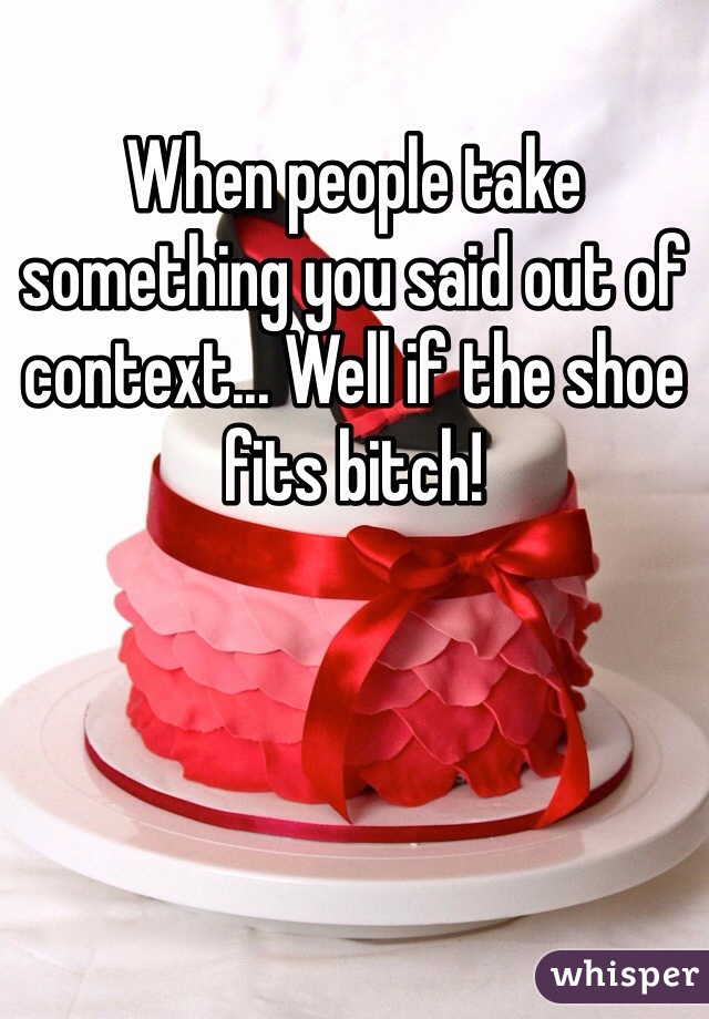 When people take something you said out of context... Well if the shoe fits bitch!