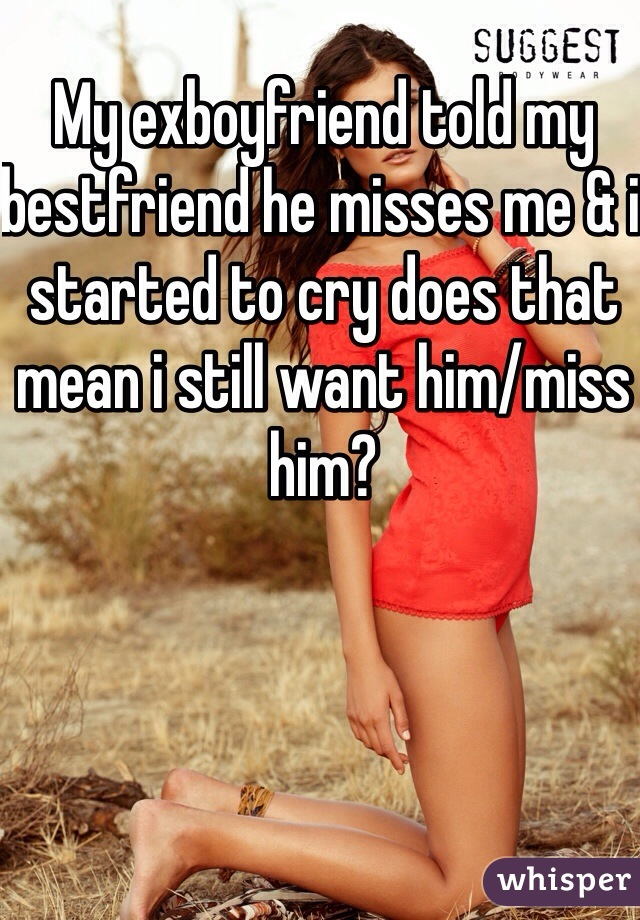 My exboyfriend told my bestfriend he misses me & i started to cry does that mean i still want him/miss him?