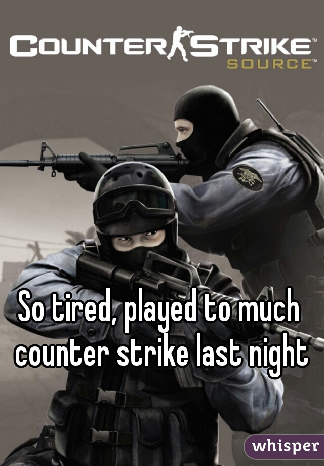 So tired, played to much counter strike last night