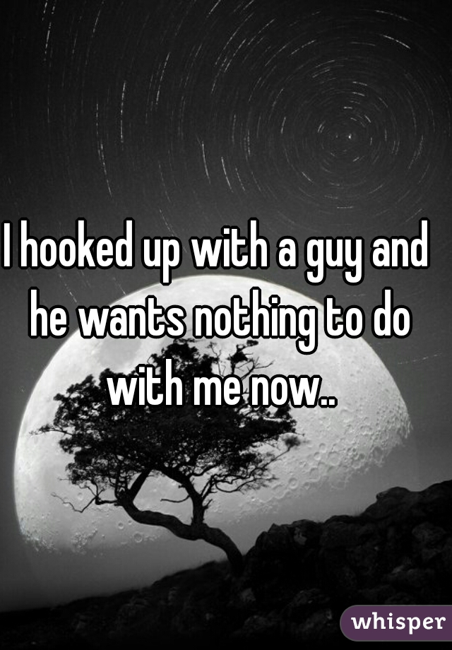 I hooked up with a guy and he wants nothing to do with me now..
