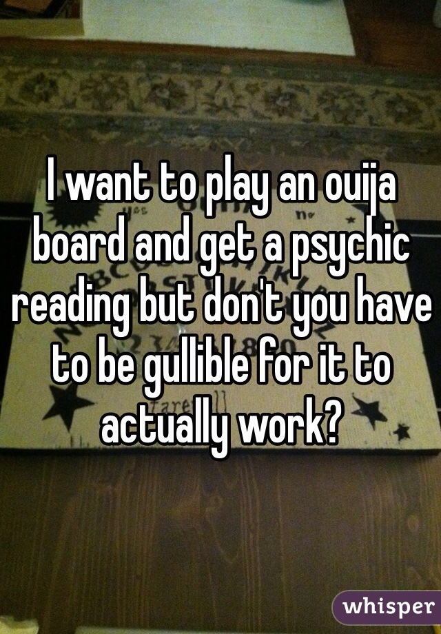 I want to play an ouija board and get a psychic reading but don't you have to be gullible for it to actually work?