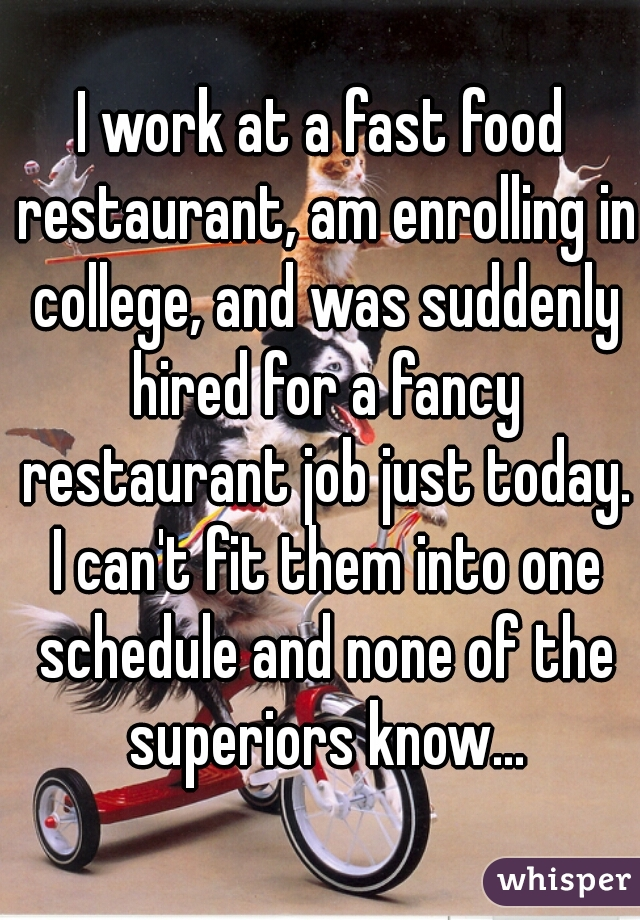 I work at a fast food restaurant, am enrolling in college, and was suddenly hired for a fancy restaurant job just today. I can't fit them into one schedule and none of the superiors know...