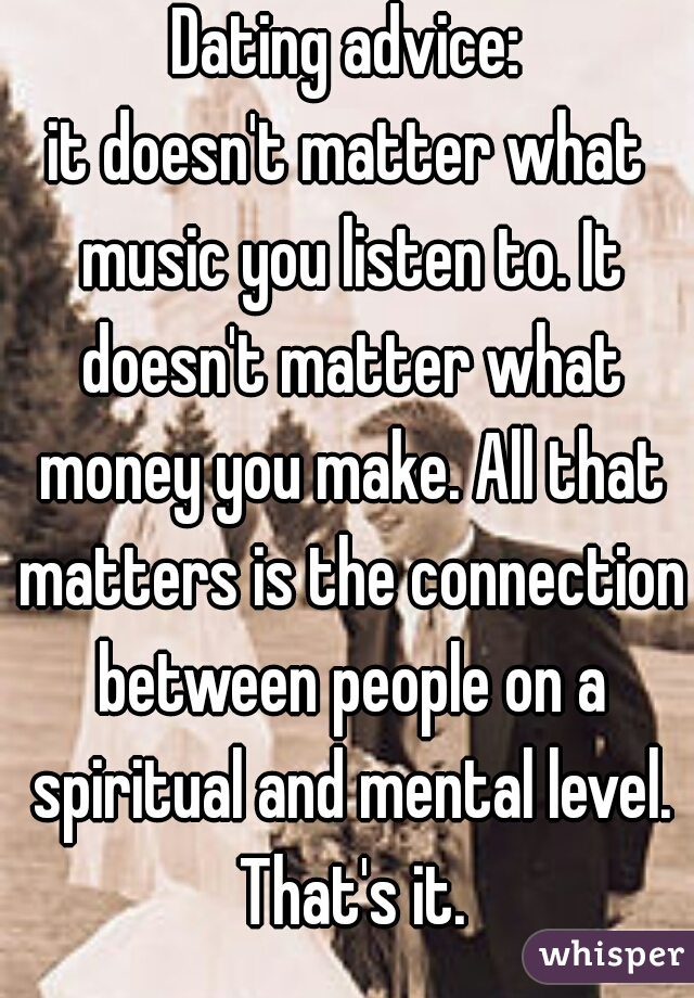 Dating advice: it doesn't matter what music you listen to. It doesn't matter what money you make. All that matters is the connection between people on a spiritual and mental level. That's it.