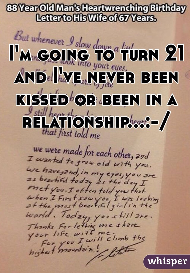 I'm going to turn 21 and I've never been kissed or been in a relationship...:-/