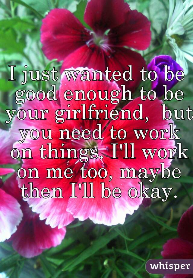 I just wanted to be good enough to be your girlfriend,  but you need to work on things. I'll work on me too, maybe then I'll be okay.