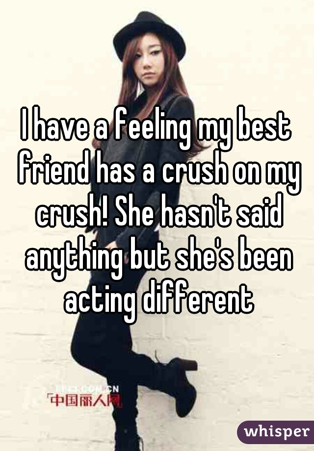 I have a feeling my best friend has a crush on my crush! She hasn't said anything but she's been acting different