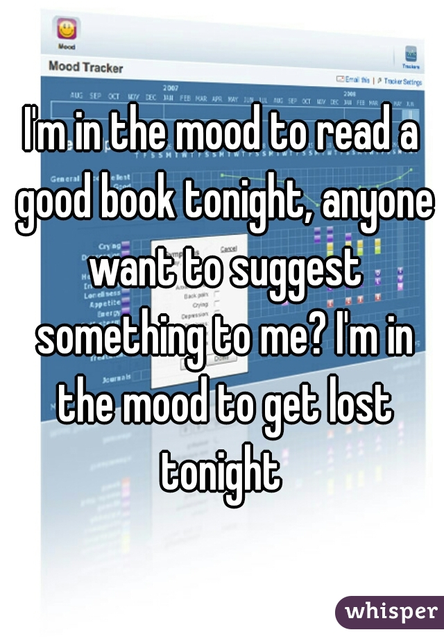 I'm in the mood to read a good book tonight, anyone want to suggest something to me? I'm in the mood to get lost tonight