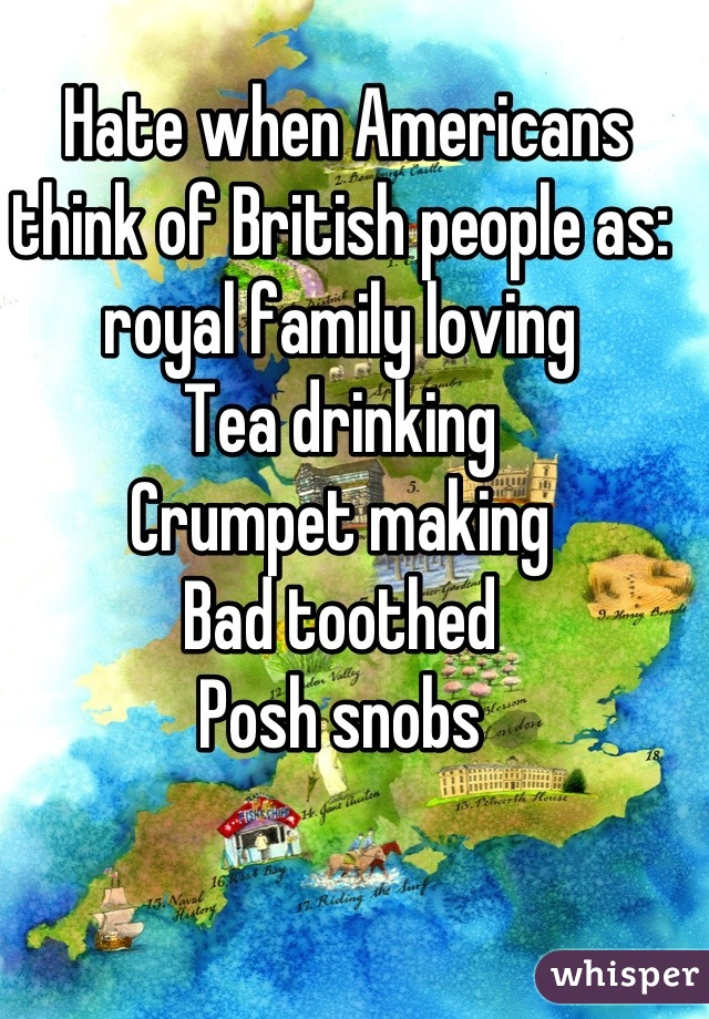 Hate when Americans think of British people as: royal family loving Tea drinking  Crumpet making Bad toothed Posh snobs