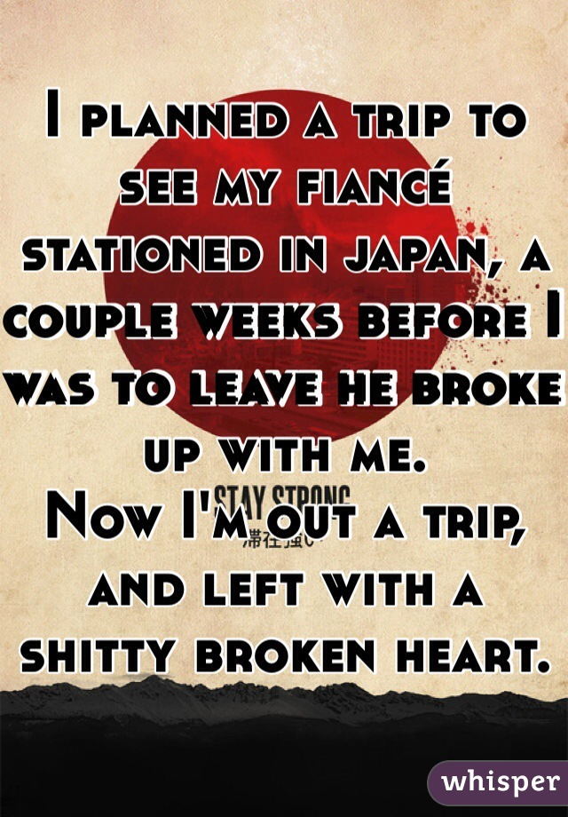 I planned a trip to see my fiancé stationed in japan, a couple weeks before I was to leave he broke up with me. Now I'm out a trip, and left with a shitty broken heart.