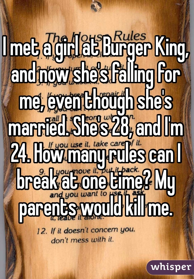I met a girl at Burger King, and now she's falling for me, even though she's married. She's 28, and I'm 24. How many rules can I break at one time? My parents would kill me.