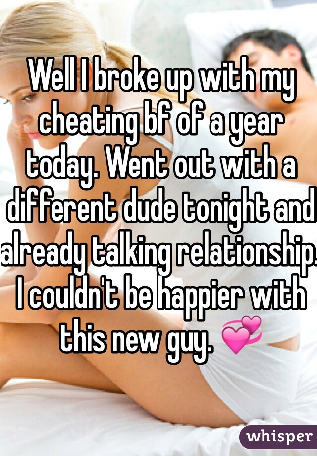 Well I broke up with my cheating bf of a year today. Went out with a different dude tonight and already talking relationship. I couldn't be happier with this new guy. 💞