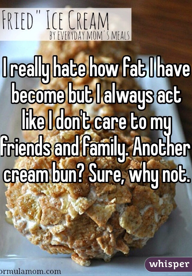 I really hate how fat I have become but I always act like I don't care to my friends and family. Another cream bun? Sure, why not.