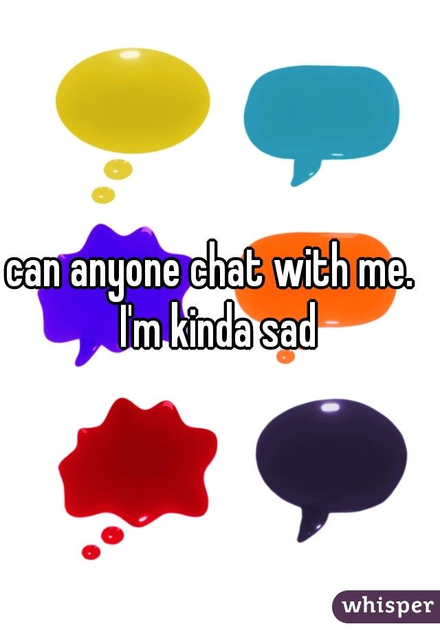 can anyone chat with me.   I'm kinda sad