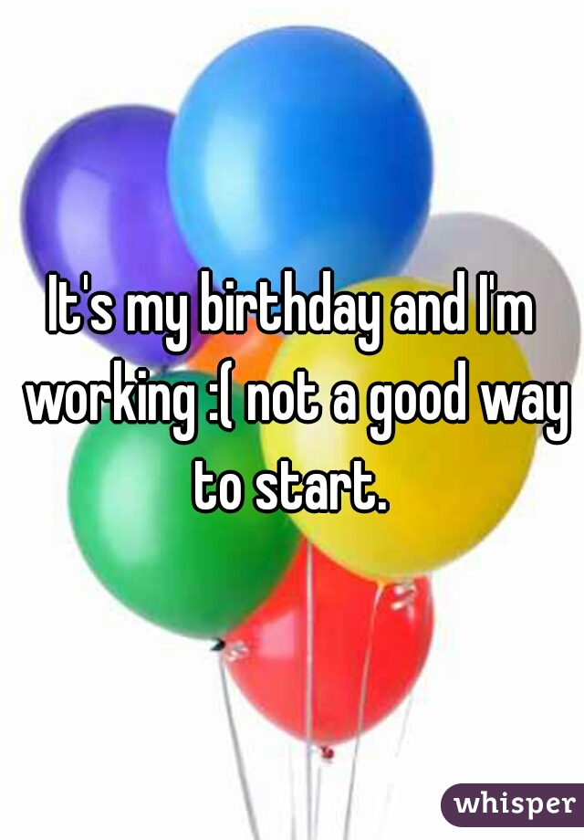 It's my birthday and I'm working :( not a good way to start.