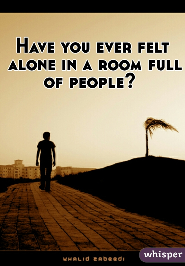 Have you ever felt alone in a room full of people?
