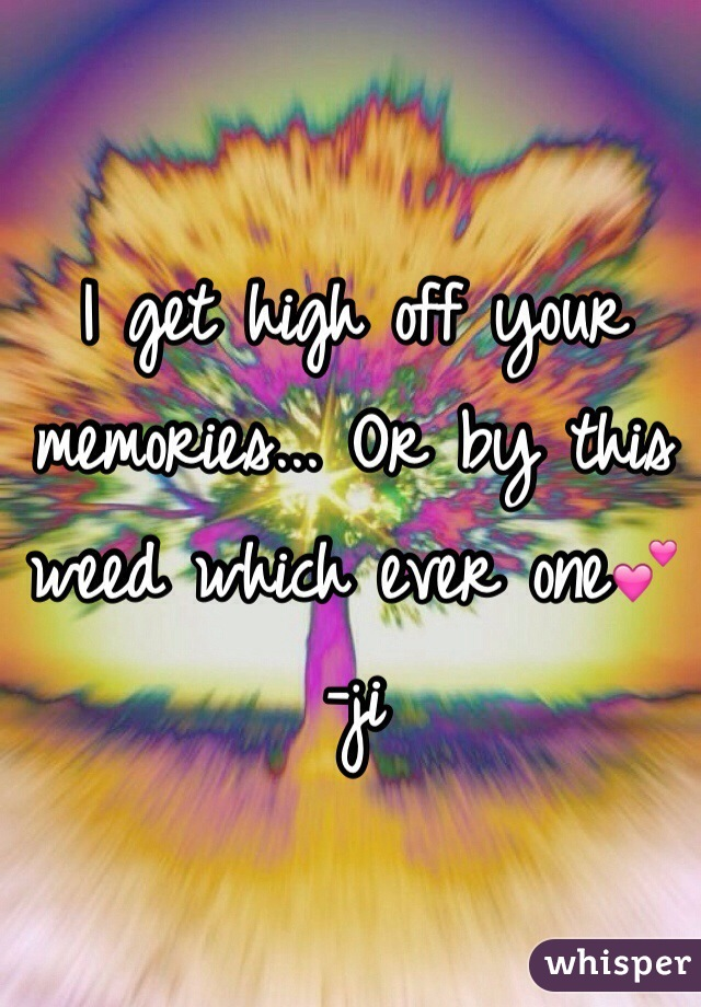 I get high off your memories... Or by this weed which ever one💕 -ji