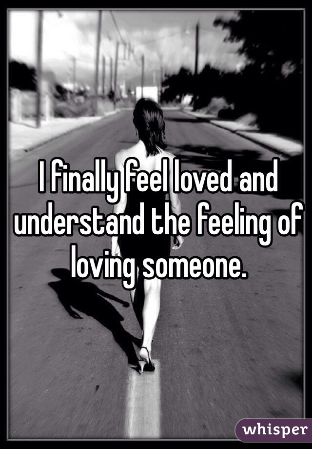 I finally feel loved and understand the feeling of loving someone.